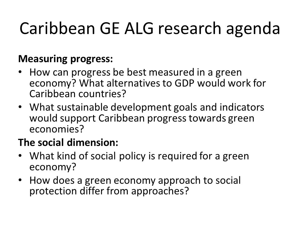 Caribbean GE ALG research agenda Measuring progress: How can progress be best measured in a green economy? What alternatives to GDP would work for Car