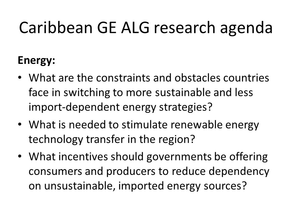 Caribbean GE ALG research agenda Energy: What are the constraints and obstacles countries face in switching to more sustainable and less import-depend