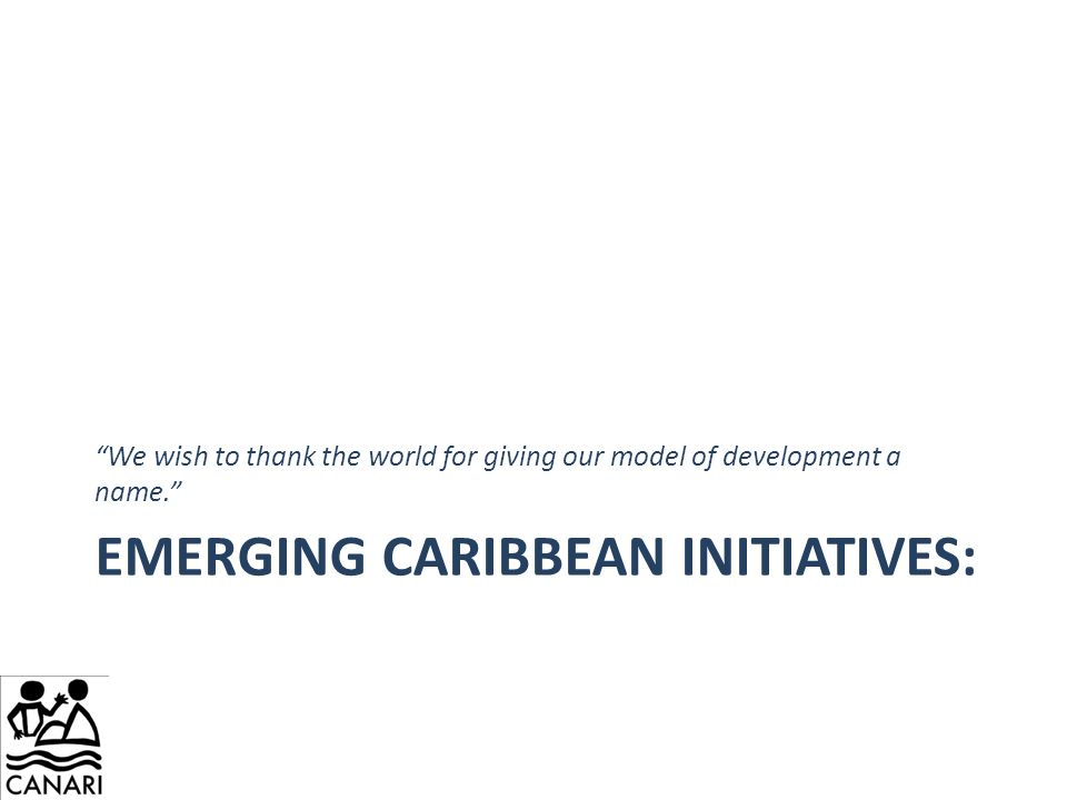 "EMERGING CARIBBEAN INITIATIVES: ""We wish to thank the world for giving our model of development a name."""