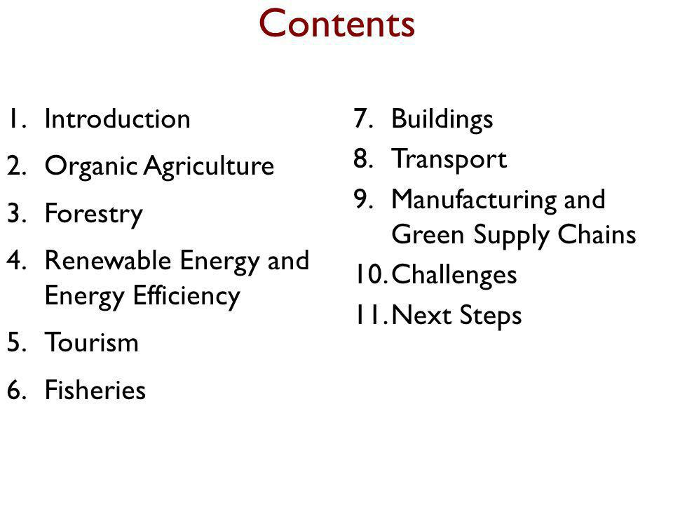 Contents 1.Introduction 2.Organic Agriculture 3.Forestry 4.Renewable Energy and Energy Efficiency 5.Tourism 6.Fisheries 7.Buildings 8.Transport 9.Manufacturing and Green Supply Chains 10.Challenges 11.Next Steps