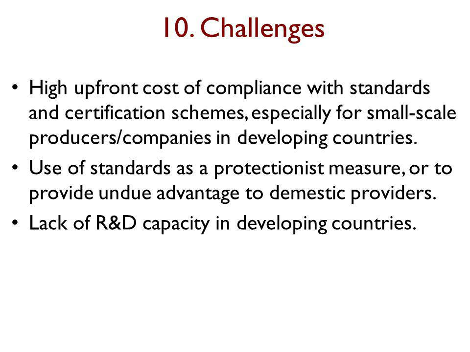 10. Challenges High upfront cost of compliance with standards and certification schemes, especially for small-scale producers/companies in developing