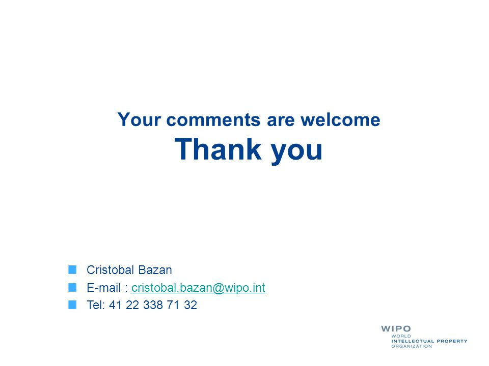 Your comments are welcome Thank you Cristobal Bazan E-mail : cristobal.bazan@wipo.intcristobal.bazan@wipo.int Tel: 41 22 338 71 32