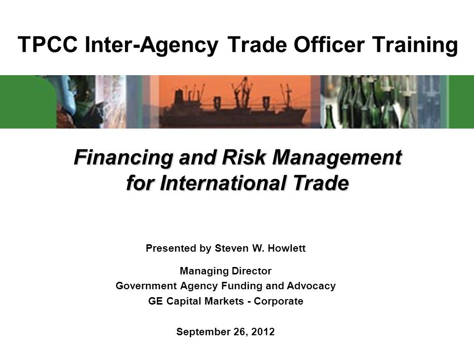 TPCC Inter-Agency Trade Officer Training Financing and Risk Management for International Trade Presented by Steven W.