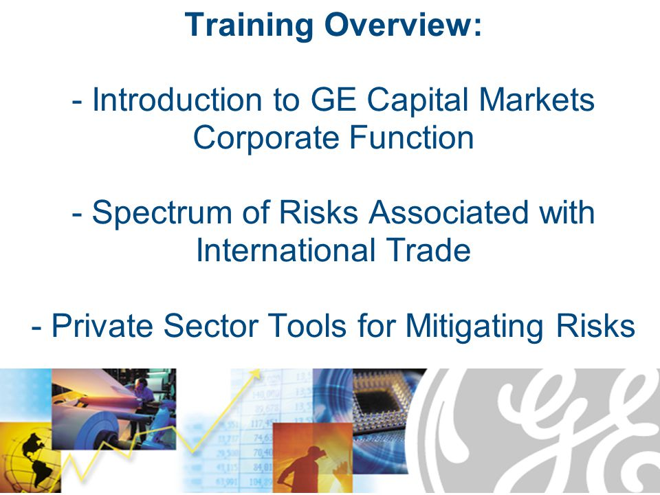 Training Overview: - Introduction to GE Capital Markets Corporate Function - Spectrum of Risks Associated with International Trade - Private Sector Tools for Mitigating Risks