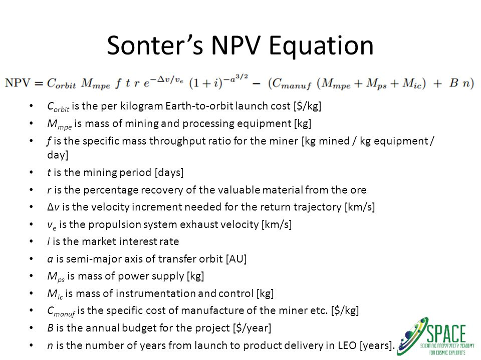 Sonter's NPV Equation C orbit is the per kilogram Earth-to-orbit launch cost [$/kg] M mpe is mass of mining and processing equipment [kg] f is the spe