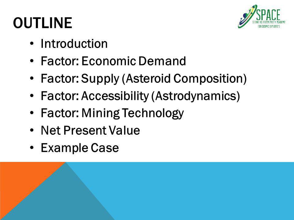 OUTLINE Introduction Factor: Economic Demand Factor: Supply (Asteroid Composition) Factor: Accessibility (Astrodynamics) Factor: Mining Technology Net Present Value Example Case
