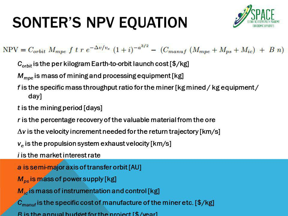 SONTER'S NPV EQUATION C orbit is the per kilogram Earth-to-orbit launch cost [$/kg] M mpe is mass of mining and processing equipment [kg] f is the specific mass throughput ratio for the miner [kg mined / kg equipment / day] t is the mining period [days] r is the percentage recovery of the valuable material from the ore ∆v is the velocity increment needed for the return trajectory [km/s] v e is the propulsion system exhaust velocity [km/s] i is the market interest rate a is semi-major axis of transfer orbit [AU] M ps is mass of power supply [kg] M ic is mass of instrumentation and control [kg] C manuf is the specific cost of manufacture of the miner etc.