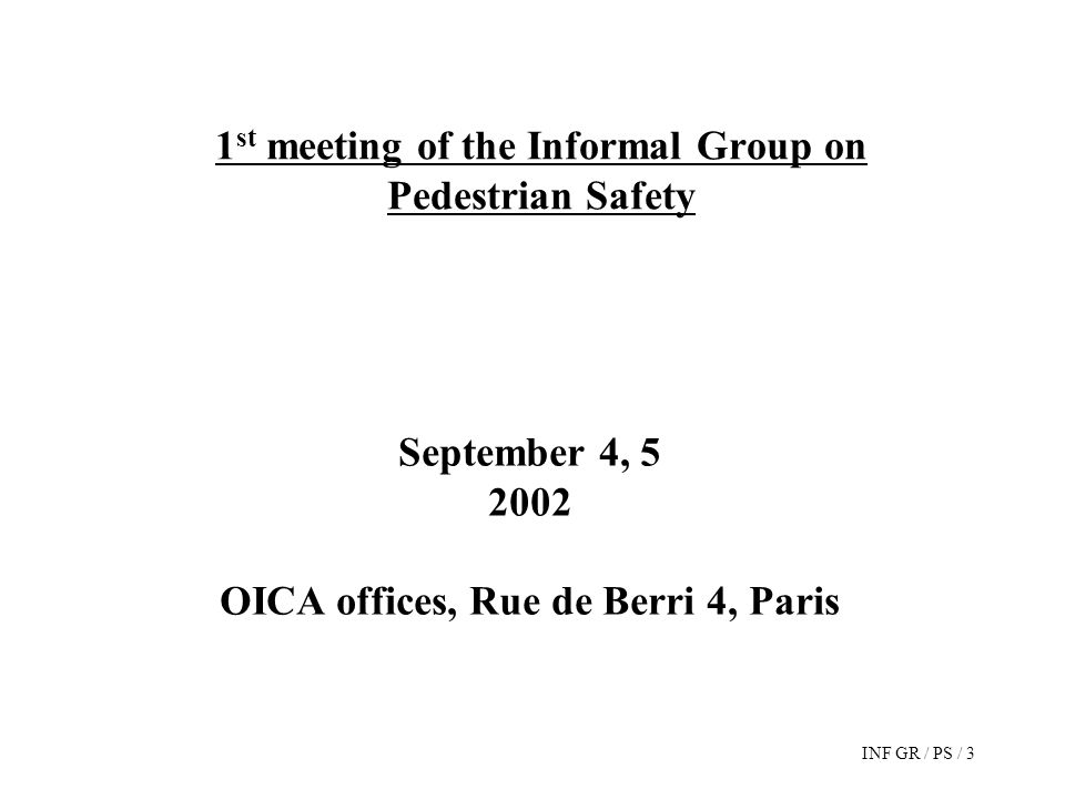 INF GR / PS / 3 1 st meeting of the Informal Group on Pedestrian Safety September 4, 5 2002 OICA offices, Rue de Berri 4, Paris