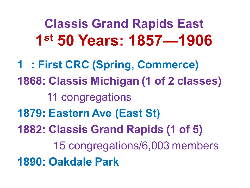 2 nd 50 Years: 1907—1937 1898: Classis GR East (1 of 9) 11 congregations—6,469 members 1907: Sherman Street 1914: Madison Chapel, started by Oakdale 1915: Neland Avenue 1925: Fuller Avenue 1936: Classis GR East (1 of 15) 29 congregations—13,997 members 1937: Classis GR East (1 of 18) 20 congregations—9,272 members