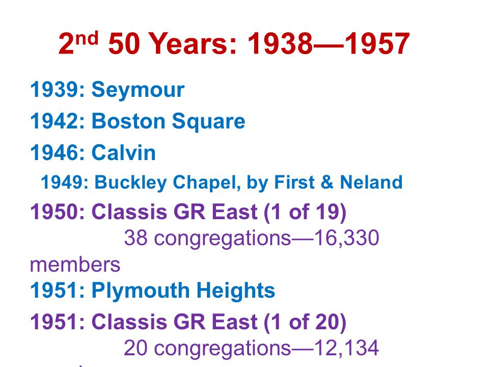2 nd 50 Years: 1938—1957 1939: Seymour 1942: Boston Square 1946: Calvin 1949: Buckley Chapel, by First & Neland 1950: Classis GR East (1 of 19) 38 congregations—16,330 members 1951: Plymouth Heights 1951: Classis GR East (1 of 20) 20 congregations—12,134 members