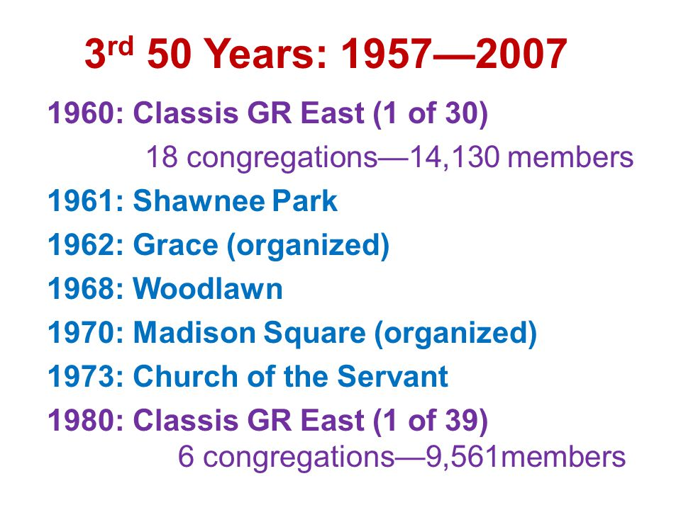 3 rd 50 Years: 1957—2007 1960: Classis GR East (1 of 30) 18 congregations—14,130 members 1961: Shawnee Park 1962: Grace (organized) 1968: Woodlawn 1970: Madison Square (organized) 1973: Church of the Servant 1980: Classis GR East (1 of 39) 6 congregations—9,561members