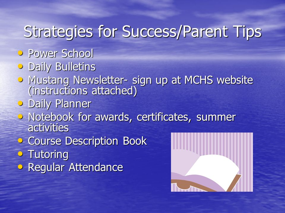 Strategies for Success/Parent Tips Power School Power School Daily Bulletins Daily Bulletins Mustang Newsletter- sign up at MCHS website (instructions attached) Mustang Newsletter- sign up at MCHS website (instructions attached) Daily Planner Daily Planner Notebook for awards, certificates, summer activities Notebook for awards, certificates, summer activities Course Description Book Course Description Book Tutoring Tutoring Regular Attendance Regular Attendance