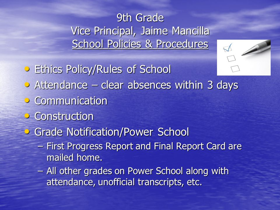 9th Grade Vice Principal, Jaime Mancilla School Policies & Procedures Ethics Policy/Rules of School Ethics Policy/Rules of School Attendance – clear absences within 3 days Attendance – clear absences within 3 days Communication Communication Construction Construction Grade Notification/Power School Grade Notification/Power School –First Progress Report and Final Report Card are mailed home.