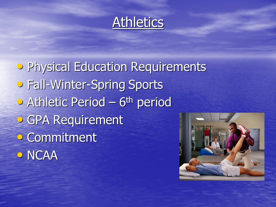 Athletics Physical Education Requirements Physical Education Requirements Fall-Winter-Spring Sports Fall-Winter-Spring Sports Athletic Period – 6 th period Athletic Period – 6 th period GPA Requirement GPA Requirement Commitment Commitment NCAA NCAA