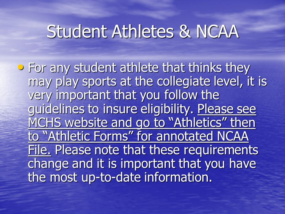 Student Athletes & NCAA For any student athlete that thinks they may play sports at the collegiate level, it is very important that you follow the guidelines to insure eligibility.