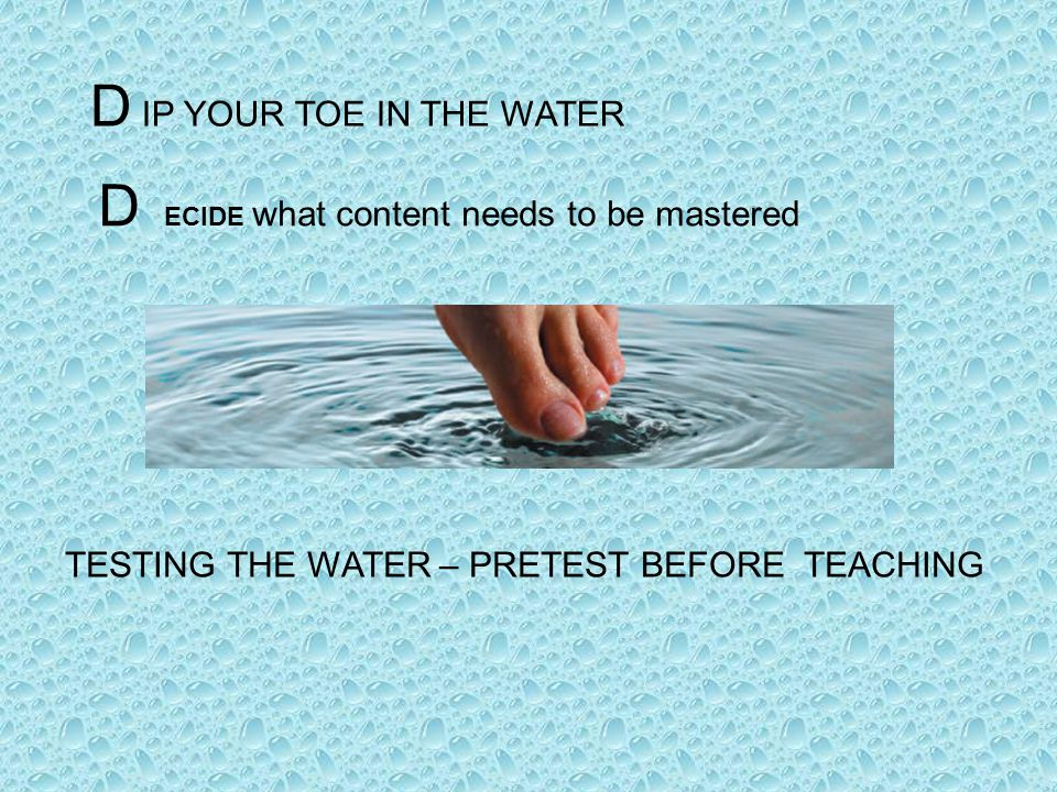 TESTING THE WATER – PRETEST BEFORE TEACHING D IP YOUR TOE IN THE WATER D ECIDE what content needs to be mastered