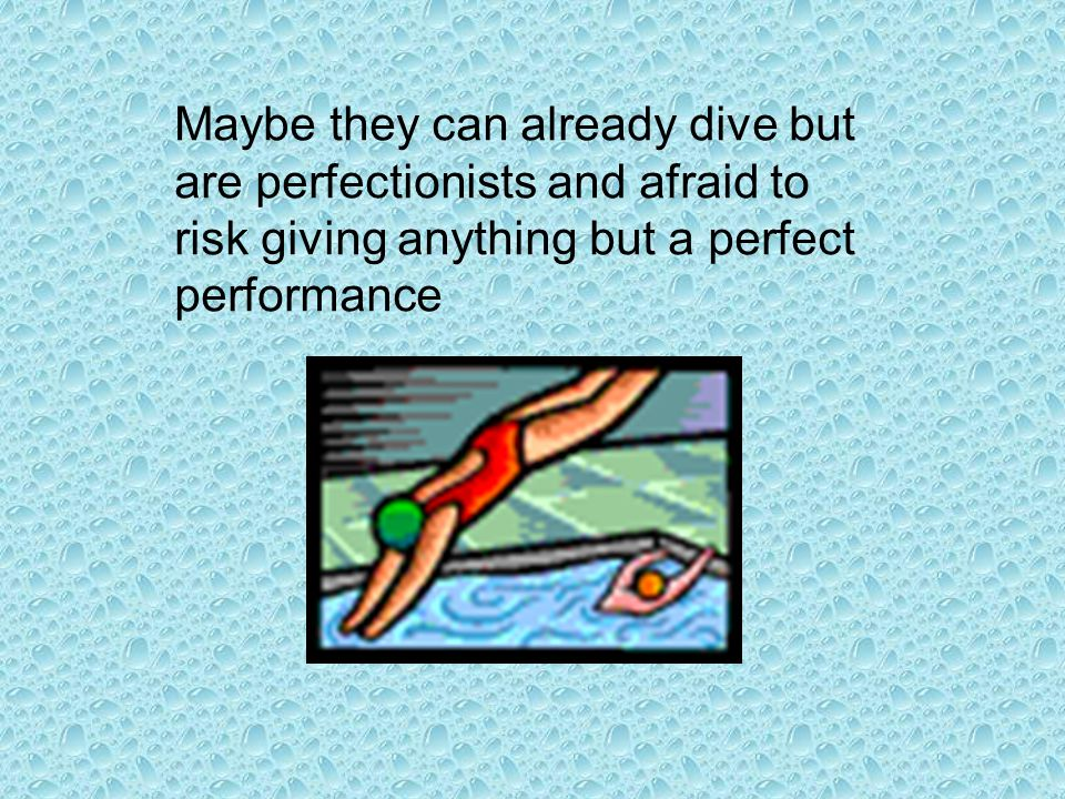 Maybe they can already dive but are perfectionists and afraid to risk giving anything but a perfect performance