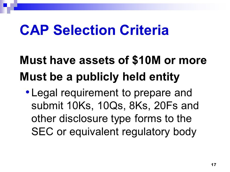 17 CAP Selection Criteria Must have assets of $10M or more Must be a publicly held entity Legal requirement to prepare and submit 10Ks, 10Qs, 8Ks, 20F