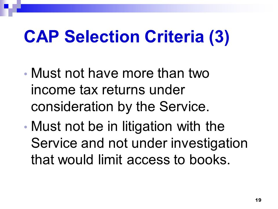 19 CAP Selection Criteria (3) Must not have more than two income tax returns under consideration by the Service. Must not be in litigation with the Se