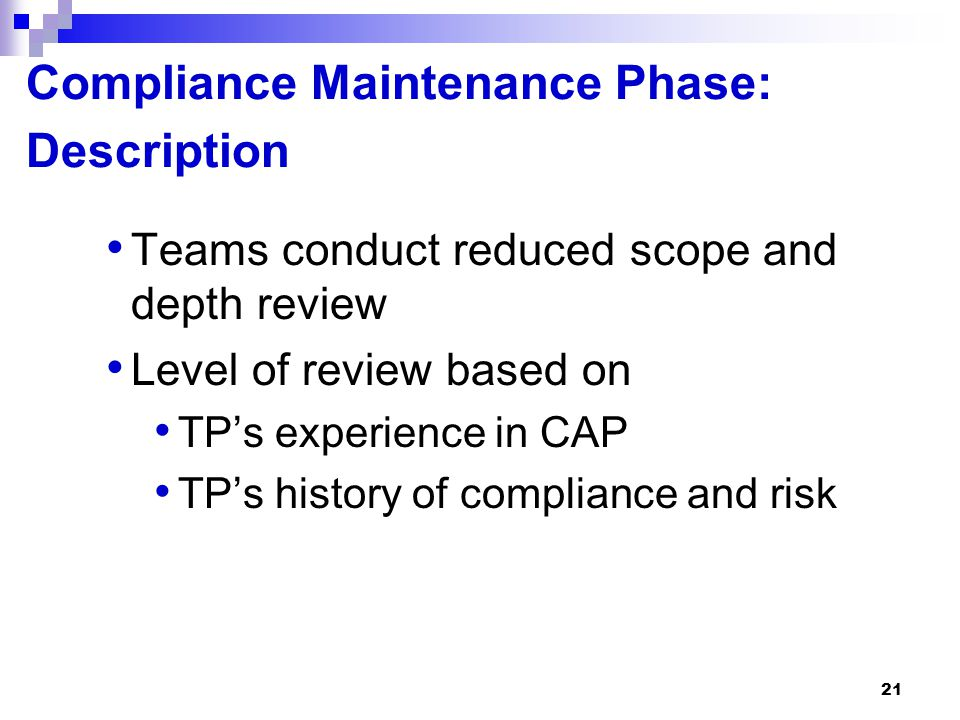 21 Compliance Maintenance Phase: Description Teams conduct reduced scope and depth review Level of review based on TP's experience in CAP TP's history