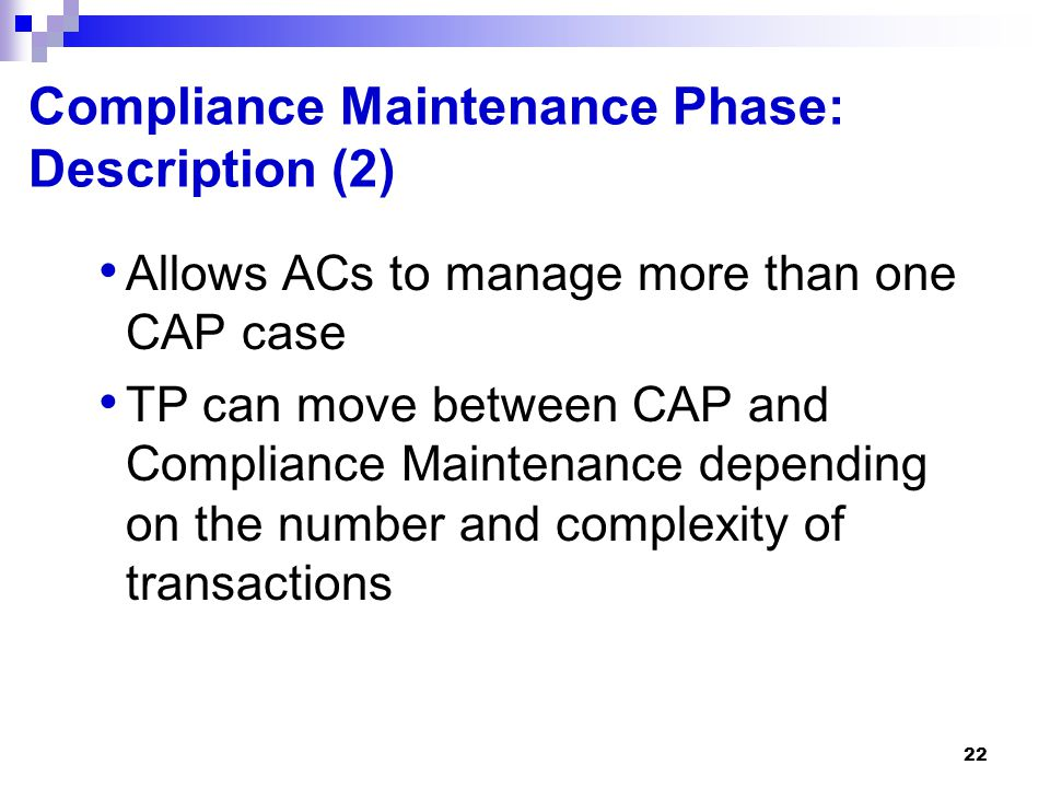 22 Compliance Maintenance Phase: Description (2) Allows ACs to manage more than one CAP case TP can move between CAP and Compliance Maintenance depend