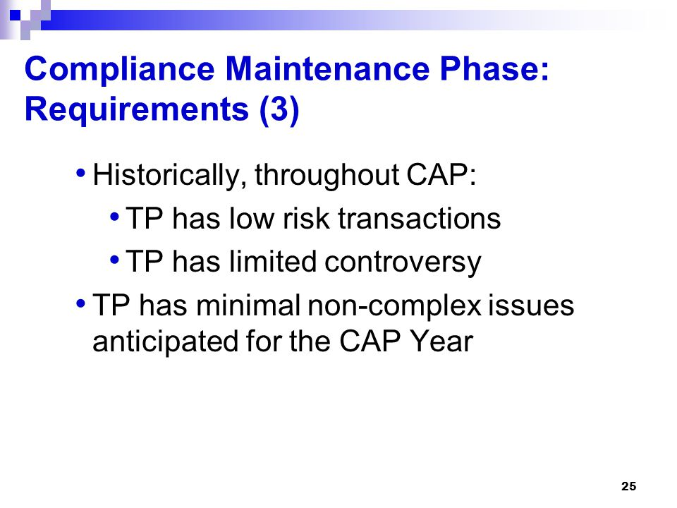 25 Compliance Maintenance Phase: Requirements (3) Historically, throughout CAP: TP has low risk transactions TP has limited controversy TP has minimal