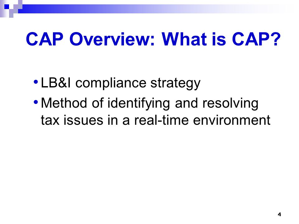 4 CAP Overview: What is CAP? LB&I compliance strategy Method of identifying and resolving tax issues in a real-time environment