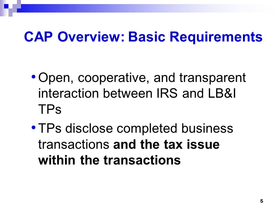 5 CAP Overview: Basic Requirements Open, cooperative, and transparent interaction between IRS and LB&I TPs TPs disclose completed business transaction