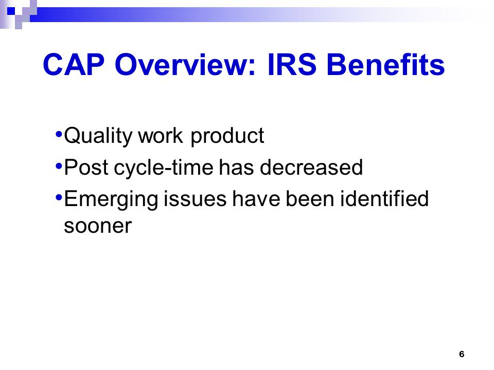 6 CAP Overview: IRS Benefits Quality work product Post cycle-time has decreased Emerging issues have been identified sooner