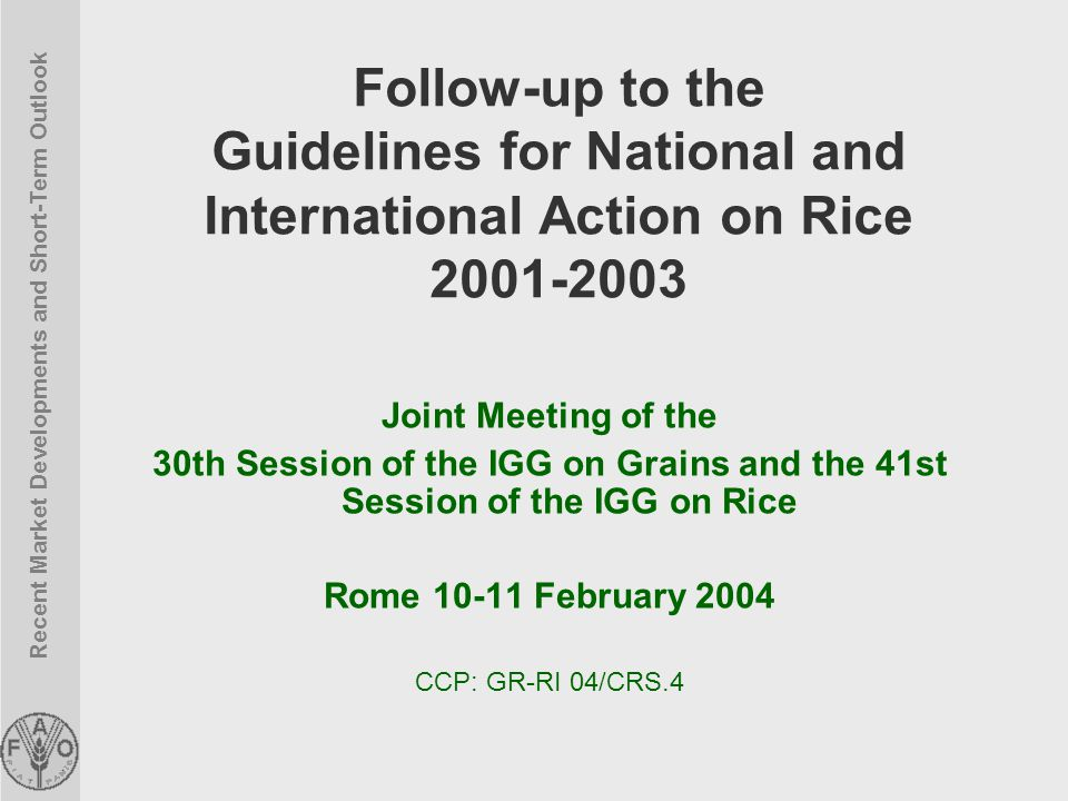 Recent Market Developments and Short-Term Outlook Follow-up to the Guidelines for National and International Action on Rice 2001-2003 Joint Meeting of the 30th Session of the IGG on Grains and the 41st Session of the IGG on Rice Rome 10-11 February 2004 CCP: GR-RI 04/CRS.4