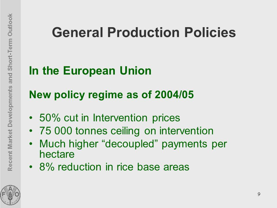Recent Market Developments and Short-Term Outlook 9 General Production Policies In the European Union New policy regime as of 2004/05 50% cut in Intervention prices 75 000 tonnes ceiling on intervention Much higher decoupled payments per hectare 8% reduction in rice base areas
