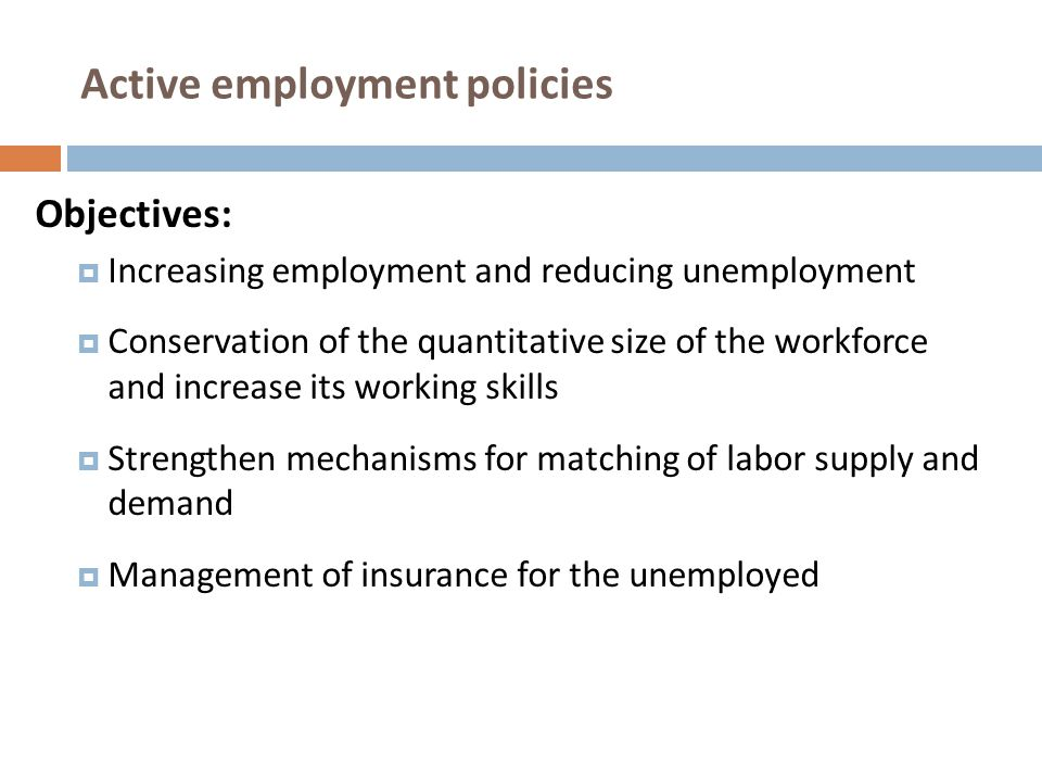 Active employment policies Basic prerequisites for effective implementation :  Accurate and clear targeting of active intervention programs  Combination with:  General employment policy  Needs of companies  Overall framework of objectives for growth and employment