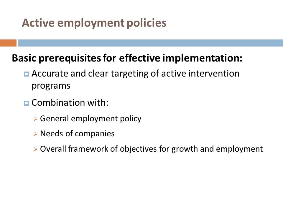 Active employment policies in EU Amsterdam Treaty (1997): Objectives :  Employability: combating long-term unemployment and youth unemployment  Entrepreneurship: establishing clear, stable and predictable rules concerning the start-up and running of businesses and the simplification of administrative burdens on small and medium size enterprises (SMEs)  Adaptability: modernizing work organization and flexibility of working arrangements and putting in place of a framework for more adaptable forms of contracts  Equal opportunities: combating the gender gap and supporting the increased employment of women