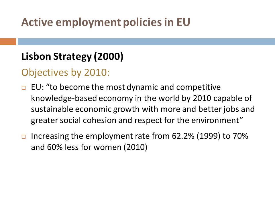 Active employment policies in EU Revision of Lisbon Strategy (2005)  Active and preventive measures for the unemployed and inactive people focus on training and career guidance and job creation  Developing National Reform Programs by each Member State