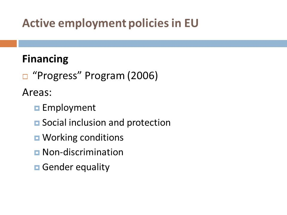 """Active employment policies in EU Financing  """"Progress"""" Program (2006) Areas :  Employment  Social inclusion and protection  Working conditions  N"""