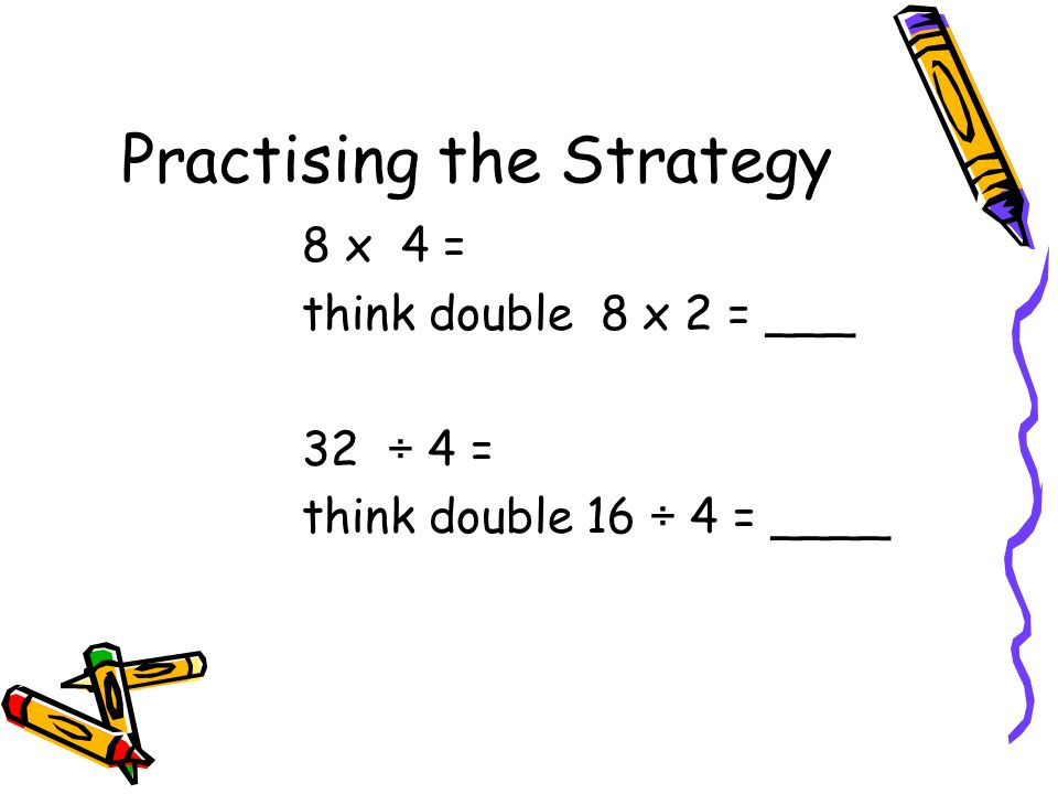 Doubling or Halving– Gr 4, 5 Concept: Multiplication, Division Meaning: Using known facts and doubling or halving them to determine the answer. Exampl
