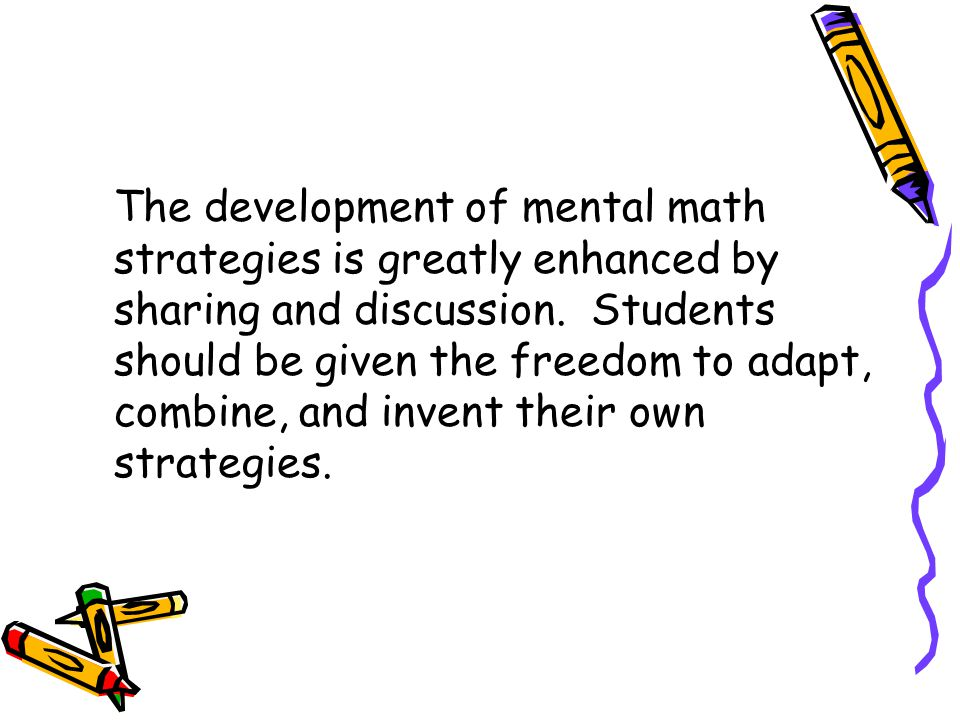 Mental Math: Should not be timed. Students differ on the amount of time they need to process concepts. Can be done daily approximately five minutes fo