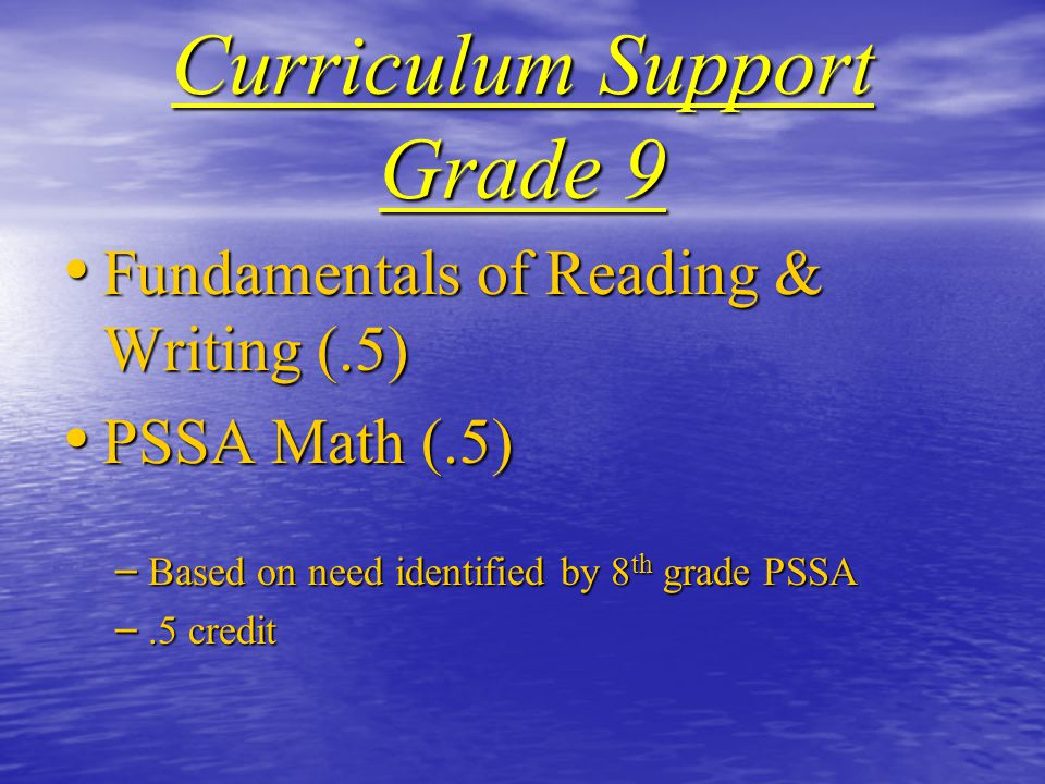 Curriculum Support Grade 9 Fundamentals of Reading & Writing (.5) Fundamentals of Reading & Writing (.5) PSSA Math (.5) PSSA Math (.5) – Based on need identified by 8 th grade PSSA –.5 credit