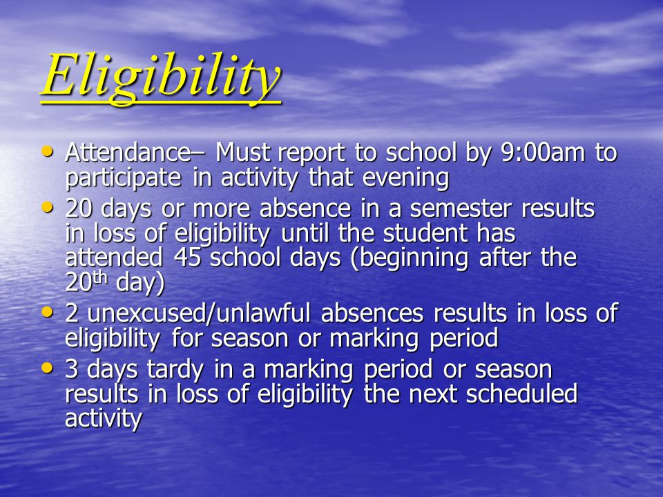 Eligibility Attendance– Must report to school by 9:00am to participate in activity that evening Attendance– Must report to school by 9:00am to participate in activity that evening 20 days or more absence in a semester results in loss of eligibility until the student has attended 45 school days (beginning after the 20 th day) 20 days or more absence in a semester results in loss of eligibility until the student has attended 45 school days (beginning after the 20 th day) 2 unexcused/unlawful absences results in loss of eligibility for season or marking period 2 unexcused/unlawful absences results in loss of eligibility for season or marking period 3 days tardy in a marking period or season results in loss of eligibility the next scheduled activity 3 days tardy in a marking period or season results in loss of eligibility the next scheduled activity