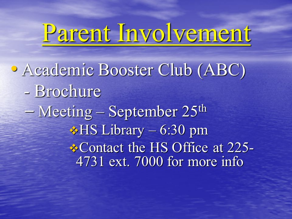 Parent Involvement Academic Booster Club (ABC) Academic Booster Club (ABC) - Brochure - Brochure – Meeting – September 25 th  HS Library – 6:30 pm  Contact the HS Office at 225- 4731 ext.