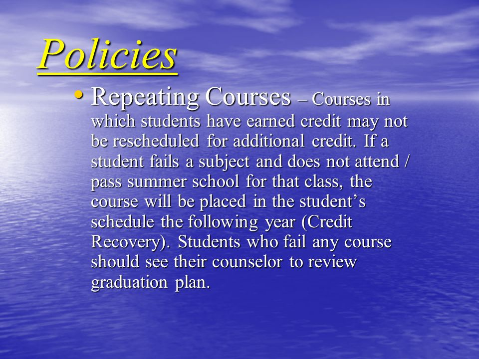 Policies Repeating Courses – Courses in which students have earned credit may not be rescheduled for additional credit.