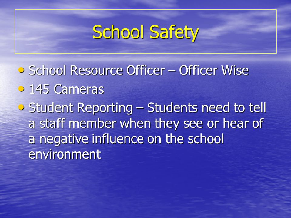 School Safety School Resource Officer – Officer Wise School Resource Officer – Officer Wise 145 Cameras 145 Cameras Student Reporting – Students need to tell a staff member when they see or hear of a negative influence on the school environment Student Reporting – Students need to tell a staff member when they see or hear of a negative influence on the school environment