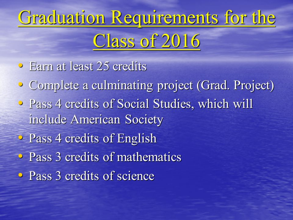 Graduation Requirements for the Class of 2016 Earn at least 25 credits Earn at least 25 credits Complete a culminating project (Grad.