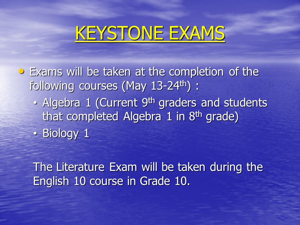 KEYSTONE EXAMS Exams will be taken at the completion of the following courses (May 13-24 th ) : Exams will be taken at the completion of the following courses (May 13-24 th ) : Algebra 1 (Current 9 th graders and students that completed Algebra 1 in 8 th grade) Algebra 1 (Current 9 th graders and students that completed Algebra 1 in 8 th grade) Biology 1 Biology 1 The Literature Exam will be taken during the English 10 course in Grade 10.