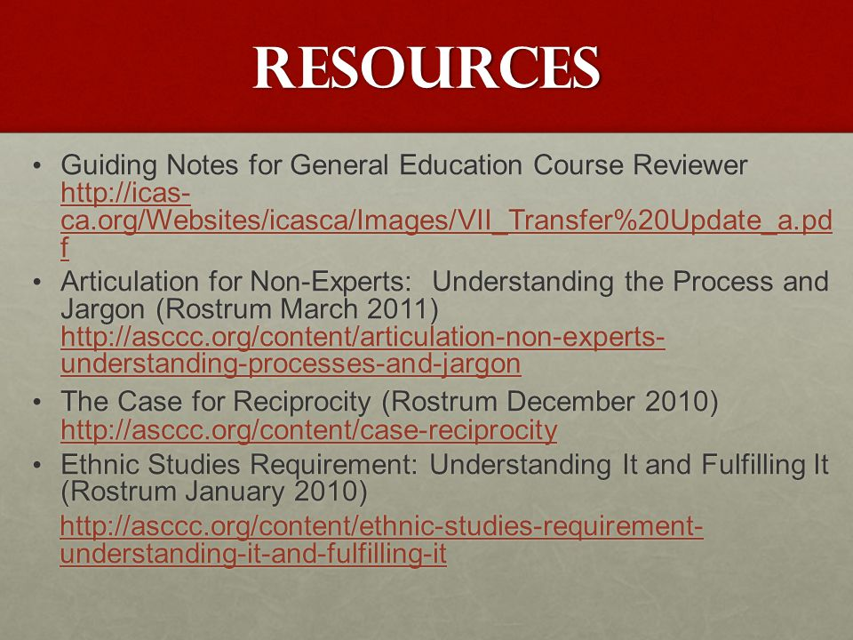 Resources Guiding Notes for General Education Course Reviewer http://icas- ca.org/Websites/icasca/Images/VII_Transfer%20Update_a.pd f Guiding Notes for General Education Course Reviewer http://icas- ca.org/Websites/icasca/Images/VII_Transfer%20Update_a.pd f http://icas- ca.org/Websites/icasca/Images/VII_Transfer%20Update_a.pd f http://icas- ca.org/Websites/icasca/Images/VII_Transfer%20Update_a.pd f Articulation for Non-Experts: Understanding the Process and Jargon (Rostrum March 2011) http://asccc.org/content/articulation-non-experts- understanding-processes-and-jargon Articulation for Non-Experts: Understanding the Process and Jargon (Rostrum March 2011) http://asccc.org/content/articulation-non-experts- understanding-processes-and-jargon http://asccc.org/content/articulation-non-experts- understanding-processes-and-jargon http://asccc.org/content/articulation-non-experts- understanding-processes-and-jargon The Case for Reciprocity (Rostrum December 2010) http://asccc.org/content/case-reciprocity The Case for Reciprocity (Rostrum December 2010) http://asccc.org/content/case-reciprocity http://asccc.org/content/case-reciprocity Ethnic Studies Requirement: Understanding It and Fulfilling It (Rostrum January 2010) Ethnic Studies Requirement: Understanding It and Fulfilling It (Rostrum January 2010) http://asccc.org/content/ethnic-studies-requirement- understanding-it-and-fulfilling-it http://asccc.org/content/ethnic-studies-requirement- understanding-it-and-fulfilling-it