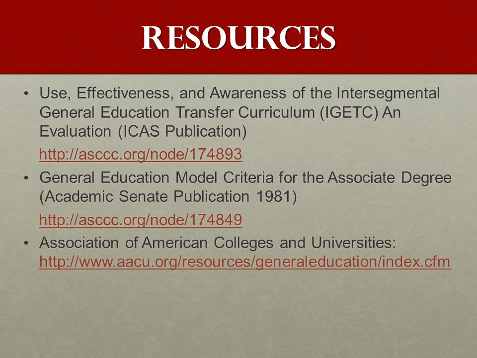 Resources Use, Effectiveness, and Awareness of the Intersegmental General Education Transfer Curriculum (IGETC) An Evaluation (ICAS Publication) Use, Effectiveness, and Awareness of the Intersegmental General Education Transfer Curriculum (IGETC) An Evaluation (ICAS Publication) http://asccc.org/node/174893 General Education Model Criteria for the Associate Degree (Academic Senate Publication 1981) General Education Model Criteria for the Associate Degree (Academic Senate Publication 1981) http://asccc.org/node/174849 http://asccc.org/node/174849 Association of American Colleges and Universities: http://www.aacu.org/resources/generaleducation/index.cfm Association of American Colleges and Universities: http://www.aacu.org/resources/generaleducation/index.cfm http://www.aacu.org/resources/generaleducation/index.cfm