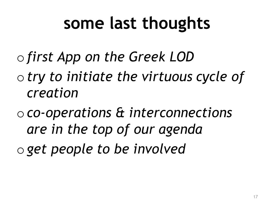 some last thoughts o first App on the Greek LOD o try to initiate the virtuous cycle of creation o co-operations & interconnections are in the top of