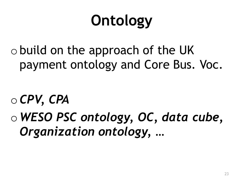 Ontology o build on the approach of the UK payment ontology and Core Bus. Voc. o CPV, CPA o WESO PSC ontology, OC, data cube, Organization ontology, …