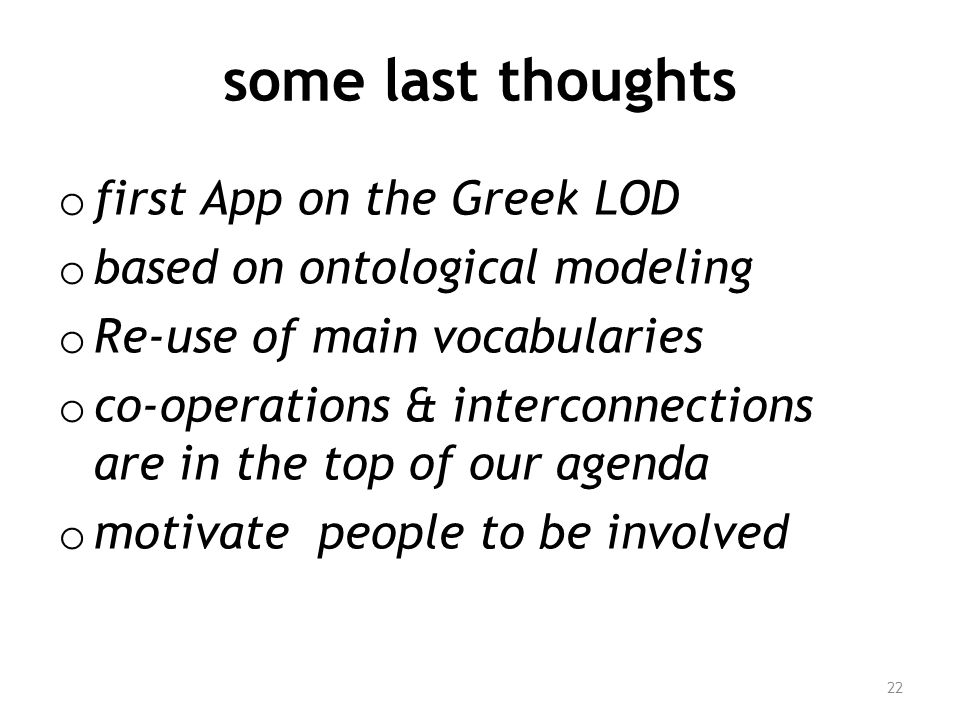some last thoughts o first App on the Greek LOD o based on ontological modeling o Re-use of main vocabularies o co-operations & interconnections are in the top of our agenda o motivate people to be involved 22