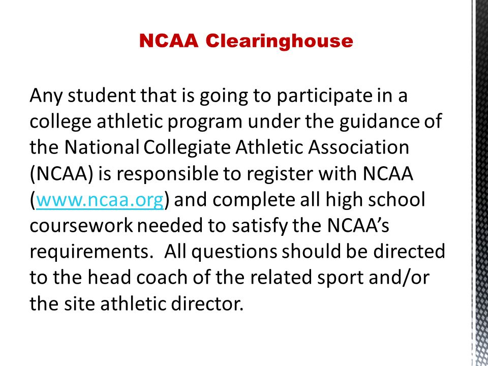 Any student that is going to participate in a college athletic program under the guidance of the National Collegiate Athletic Association (NCAA) is responsible to register with NCAA (www.ncaa.org) and complete all high school coursework needed to satisfy the NCAA's requirements.